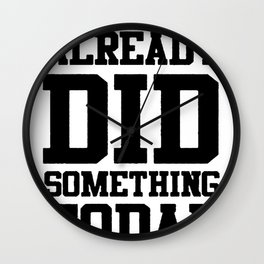 BUT I ALREADY DID SOMETHING TODAY T-SHIRT Wall Clock