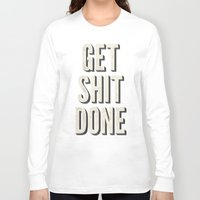 get shit done Long Sleeve T-shirts featuring Get Shit Done by Bill Pyle