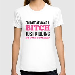I'm Not Always A Bitch, Just Kidding Go Fuck Yourself T-shirt