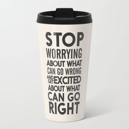 Stop worrying about what can go wrong, get excited about can go right, believe, life, future Travel Mug