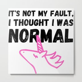 Unicorn Memes It's Not My Fault, I Thought I Was Normal Metal Print