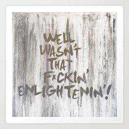 Well...wasn't that f*ckin' enlightenin'! Art Print