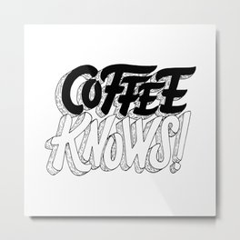 Coffee Knows Metal Print