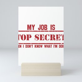 Sarcasm My Job is Top Secret Even I Don't Know What I Do Mini Art Print