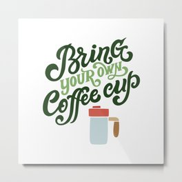 Bring Your Own Coffee Cup Metal Print