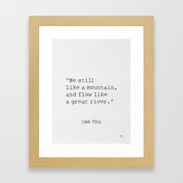 Be still like a mountain, and flow like a great river. Lao Tzu Framed Art Print