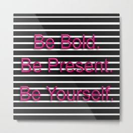 Be Bold. Be Present. Be Yourself. Metal Print