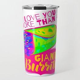 I Love You More Than A Giant Burrito 2 5 1 Travel Mug