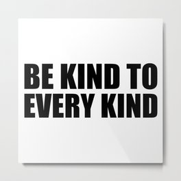 Be Kind to Every Kind Metal Print