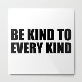 Be Kind to Every Kind Metal Print