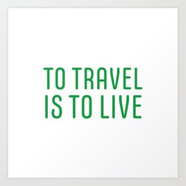 TO TRAVEL IS TO LIVE Art Print