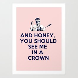 And Honey You Should See Me In A Crown. Art Print