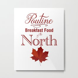 Poutine; Breakfast Food of the North Metal Print