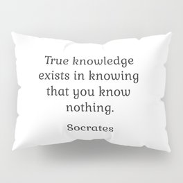 True knowledge exists in knowing that you know nothing - Socrates Pillow Sham