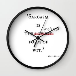 Sarcasm is the preferred form of wit. Wall Clock