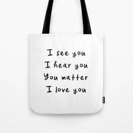 I see you, I hear you, You matter, I love you, empowering, validation, positive, healing quote Tote Bag