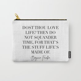 Dost Thou Love Life Then Do Not Squander Time for That's the Stuff Lifes Made of. -Benjamin Franklin Quote Carry-All Pouch