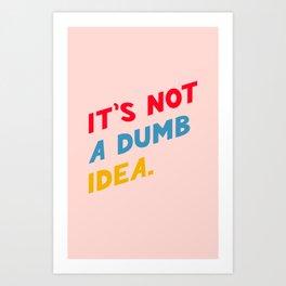 it's not a dumb idea Art Print