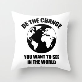 Be The Change You Want To See In The World Throw Pillow