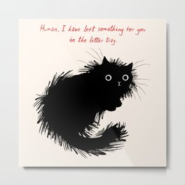 Human, I have left something for you in the litter tray. Metal Print