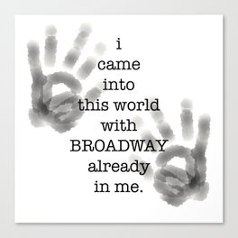 i came into this world with BROADWAY already in me. Canvas Print