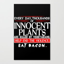 Every Day Thousands Of Innocent Plants Are Killed By Vegetarians Help End The Violence EAT BACON Canvas Print