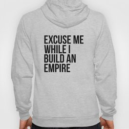 Excuse Me While I Build An Empire Hoody