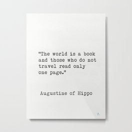 """""""The world is a book and those who do not travel read only one page.""""  ― Augustine of Hippo Metal Print"""