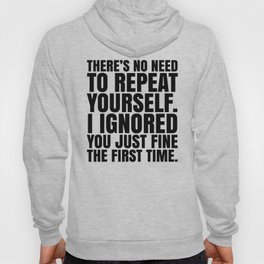 There's No Need To Repeat Yourself. I Ignored You Just Fine the First Time. Hoody