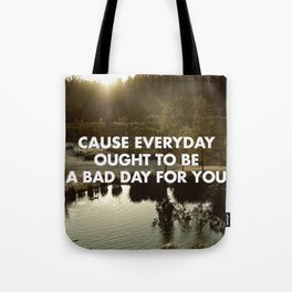EVERY DAY OUGHT TO BE A BAD DAY FOR YOU Tote Bag