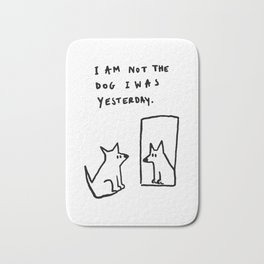 I am not the dog I was yesterday. Bath Mat