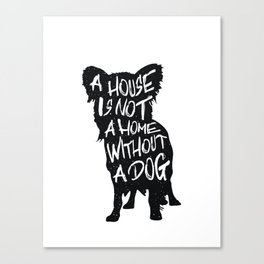 A house is not a home without a dog - Chihuahua Canvas Print
