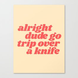 alright dude go trip over a knife Canvas Print
