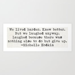 """""""We lived harder. Knew better. But we laughed anyway..."""" -Michelle Hodkins Art Print"""