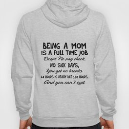 Being a mom is a full time job except no pay check no sick days you get no breaks 40 hours is really like 168 hours and you can't quit mom Hoody