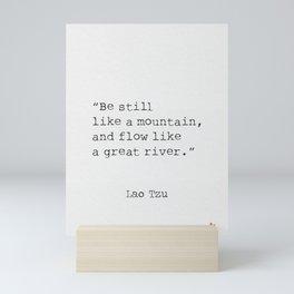 Be still like a mountain, and flow like a great river. Lao Tzu Mini Art Print