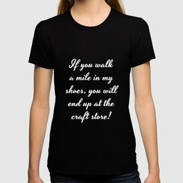 Walk A Mile In My Shoes End Up At The Craft Store print T-shirt