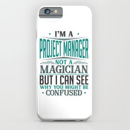 I'm A Project Manager Not A Magician But I can See Why You Might Be Confused iPhone Case