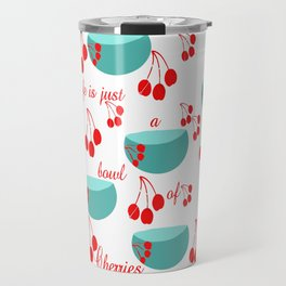 Life is just a bowl of cherries Travel Mug