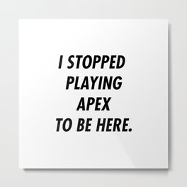 I Stopped Playing To Be Here Metal Print