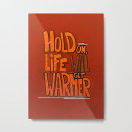 Hold on. Life will get warmer! Metal Print
