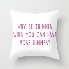 Why Be Thinner When You Can Have More Dinner Throw Pillow