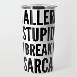 I'M ALLERGIC TO STUPIDITY, SO I BREAK OUT IN SARCASM Travel Mug