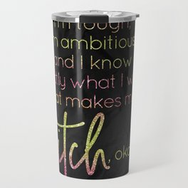 I know what I want, if that makes me a bitch, okay - GRL PWR Collection Travel Mug