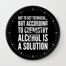 NOT TO GET TECHNICAL BUT ACCORDING TO CHEMISTRY ALCOHOL IS A SOLUTION (Black & White) Wall Clock