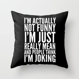 I'M ACTUALLY NOT FUNNY I'M JUST REALLY MEAN AND PEOPLE THINK I'M JOKING (Black & White) Throw Pillow