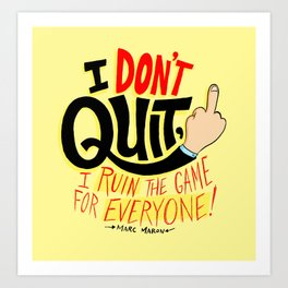 I Don't Quit, I Ruin the Game for Everyone. Art Print