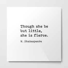 Though She Be But Little She Is Fierce, William Shakespeare Quote Metal Print