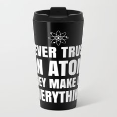 NEVER TRUST AN ATOM THEY MAKE UP EVERYTHING (Black & White) Metal Travel Mug