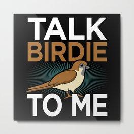 Talk Birdie To me Bird Day Bird Watching Fun Pun Metal Print